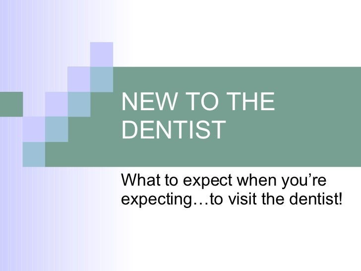 NEW TO THE DENTIST What to expect when you're expecting…to visit the dentist!