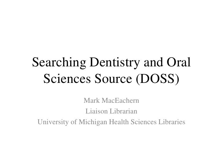 Searching Dentistry and Oral Sciences Source (DOSS)<br />Mark MacEachern<br />Liaison Librarian<br />University of Michiga...