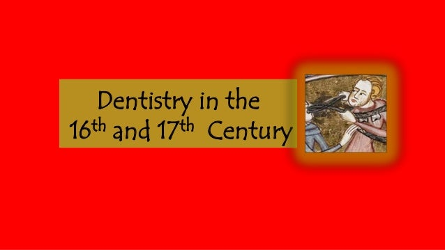 Dentistry in the th and 17th Century 16