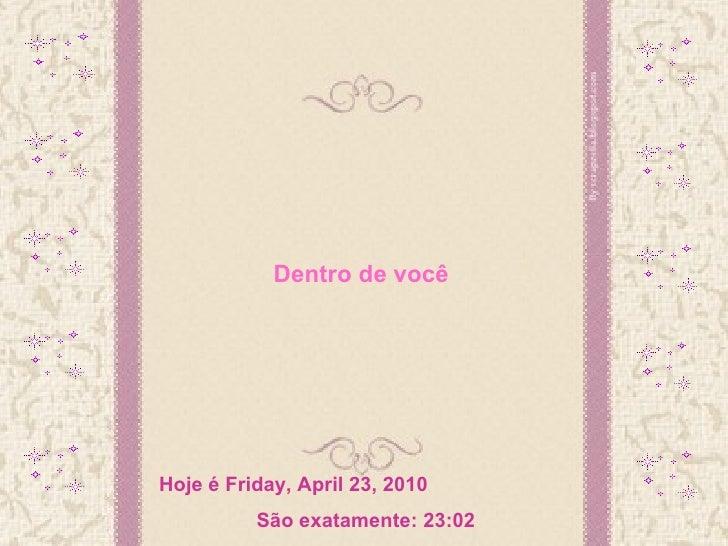Dentro de você Hoje é  Friday, April 23, 2010 São exatamente:  23:02
