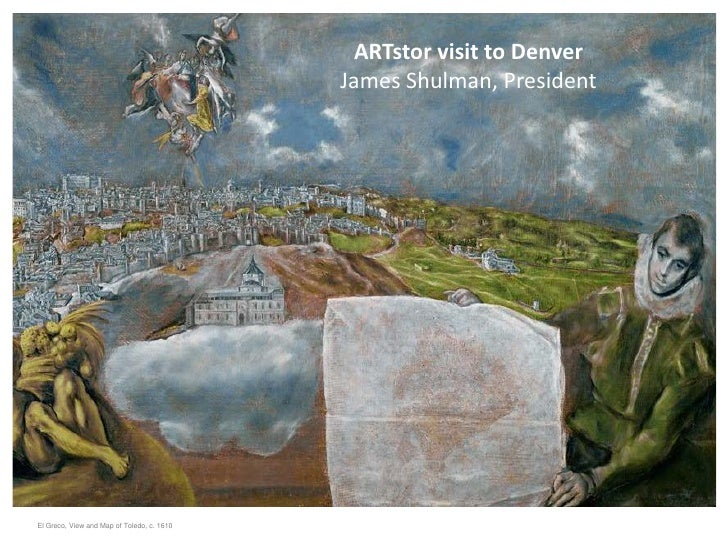 ARTstor visit to Denver                                            James Shulman, PresidentEl Greco, View and Map of Toled...