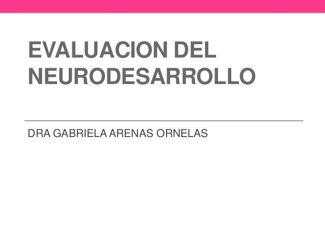EVALUACION DEL NEURODESARROLLO DRA GABRIELA ARENAS ORNELAS