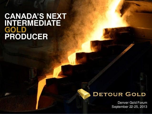 1 Denver Gold Forum September 22-25, 2013 CANADA'S NEXT INTERMEDIATE GOLD PRODUCER