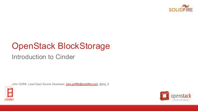 OpenStack BlockStorage Introduction to Cinder John Griffith, Lead Open Source Developer, john.griffith@solidfire.com, @jdg...