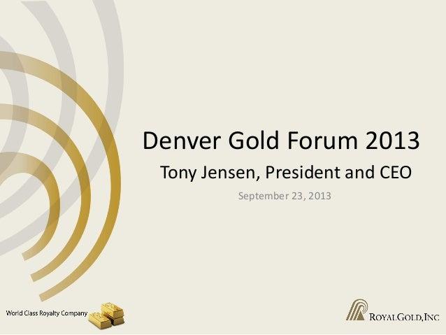 Denver Gold Forum 2013 Tony Jensen, President and CEO September 23, 2013