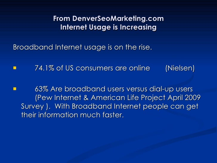 From DenverSeoMarketing.com Internet Usage is Increasing <ul><li>Broadband Internet usage is on the rise. </li></ul><ul><l...