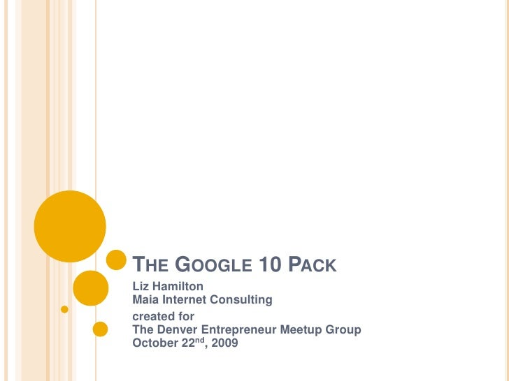 The Google 10 Pack<br />Liz HamiltonMaia Internet Consulting<br />created for The Denver Entrepreneur Meetup Group October...