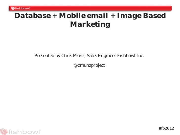 Database + Mobile email + Image Based             Marketing    Presented by Chris Munz, Sales Engineer Fishbowl Inc.      ...