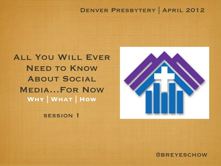 Denver Presbytery | April 2012All You Will Ever  Need to Know  About Social Media…For Now  Why | What | How     session 1 ...