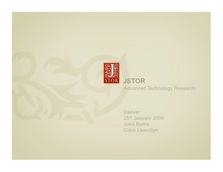 JSTOR     Advanced Technology Research        Denver     25th January 2008     John Burns     Clare Llewellyn     l
