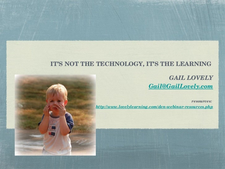 IT'S NOT THE TECHNOLOGY, IT'S THE LEARNING  GAIL LOVELY [email_address] resources:  http://www.lovelylearning.com/den-webi...