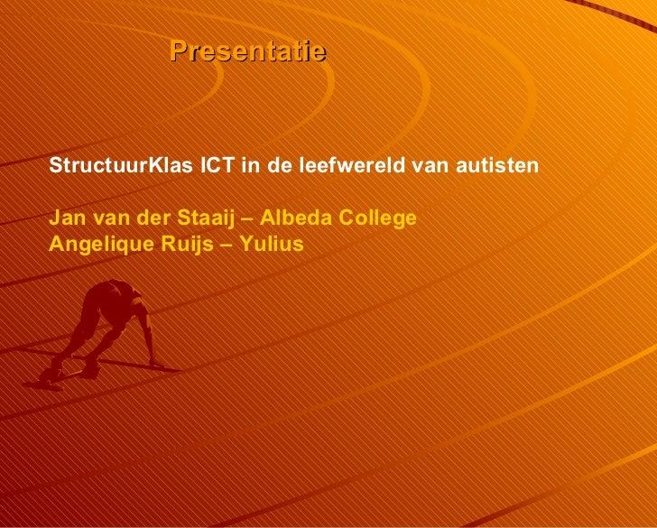 Presentatie StructuurKlas ICT in de leefwereld van autisten Jan van der Staaij – Albeda College Angelique Ruijs – Yulius