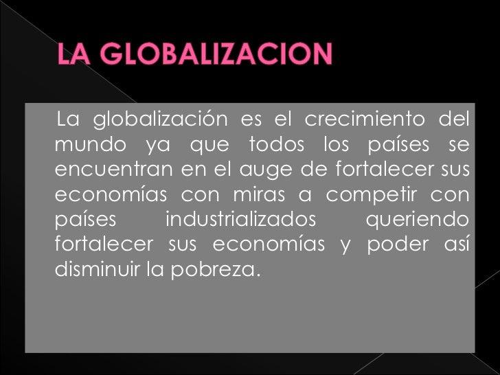LA GLOBALIZACION<br />    La globalización es el crecimiento del mundo ya que todos los países se encuentran en el auge de...