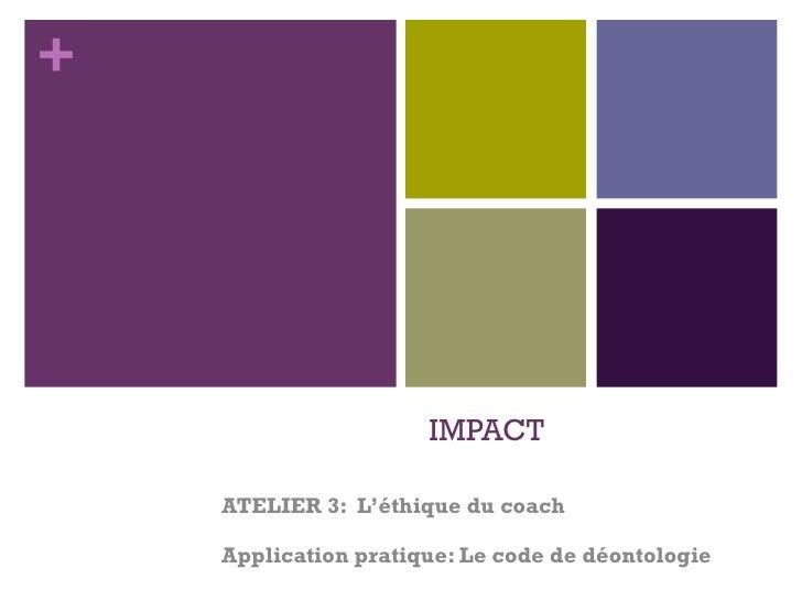 IMPACT ATELIER 3:  L'éthique du coach Application pratique: Le code de déontologie