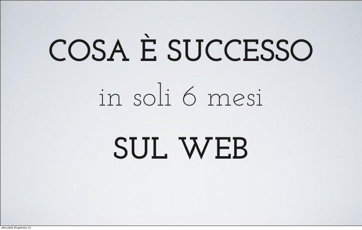 COSA È SUCCESSO                            in soli 6 mesi                             SUL WEBmercoledì 25 gennaio 12