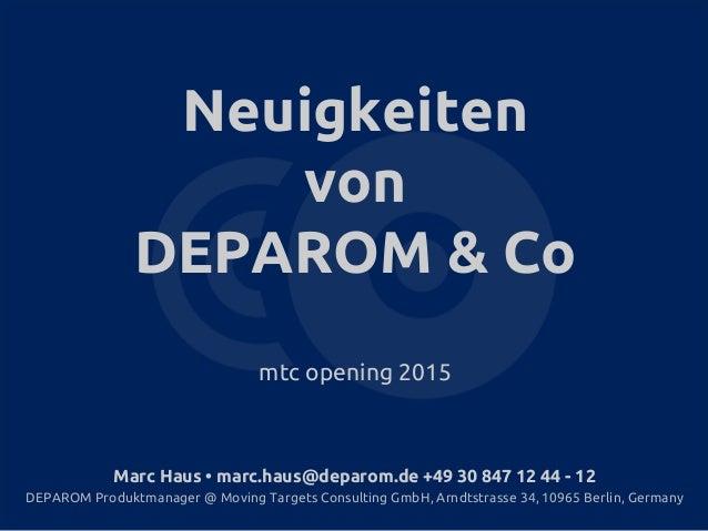 Neuigkeiten von DEPAROM & Co mtc opening 2015 Marc Haus • marc.haus@deparom.de +49 30 847 12 44 - 12 DEPAROM Produktmanage...