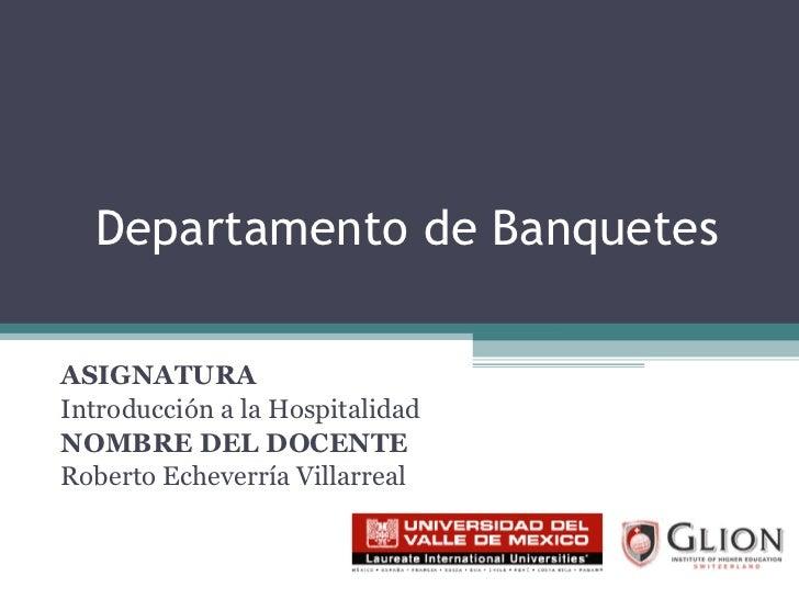Departamento de Banquetes ASIGNATURA   Introducción a la Hospitalidad NOMBRE DEL DOCENTE   Roberto Echeverría Villarreal
