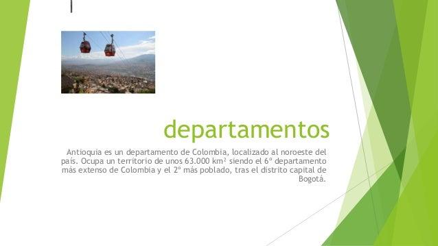 departamentos Antioquia es un departamento de Colombia, localizado al noroeste del país. Ocupa un territorio de unos 63.00...