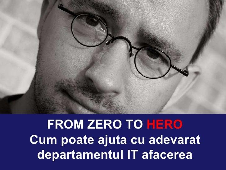FROM ZERO TO  HERO Cum poate ajuta cu adevarat departamentul IT afacerea