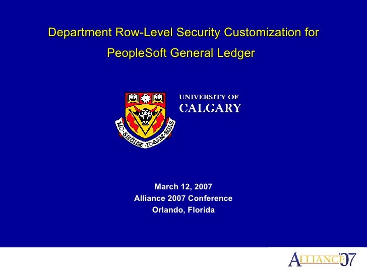 Department Row-Level Security Customization for PeopleSoft General Ledger   March 12, 2007 Alliance 2007 Conference Orland...