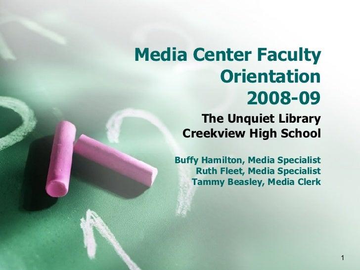 Media Center Faculty Orientation 2008-09 The Unquiet Library Creekview High School Buffy Hamilton, Media Specialist Ruth F...