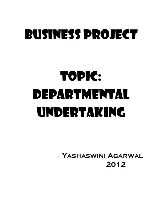 BUSINESS PROJECT Topic: departmental undertaking - Yashaswini Agarwal 2012