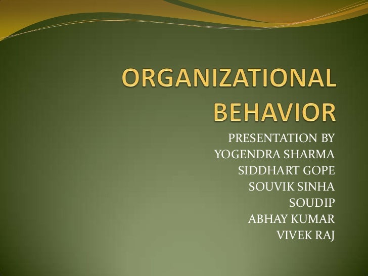 ORGANIZATIONAL BEHAVIOR<br />PRESENTATION BY<br />YOGENDRA SHARMA<br />SIDDHART GOPE<br />SOUVIK SINHA<br />SOUDIP<br />AB...