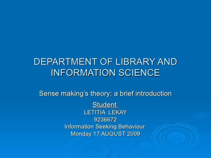 DEPARTMENT OF LIBRARY AND INFORMATION SCIENCE Sense making's theory: a brief introduction Student  LETITIA  LEKAY 9236672 ...
