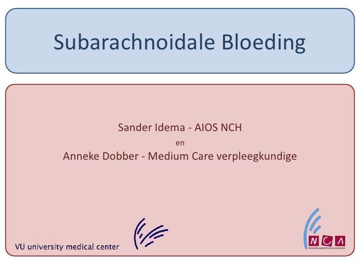Subarachnoidale Bloeding<br />Sander Idema - AIOS NCH <br />en<br />Anneke Dobber - Medium Care verpleegkundige<br />