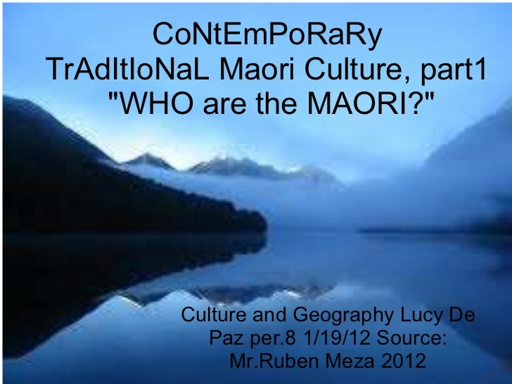 "CoNtEmPoRaRy TrAdItIoNaL Maori Culture, part1  ""WHO are the MAORI?"" Culture and Geography Lucy De Paz per.8 1/19..."
