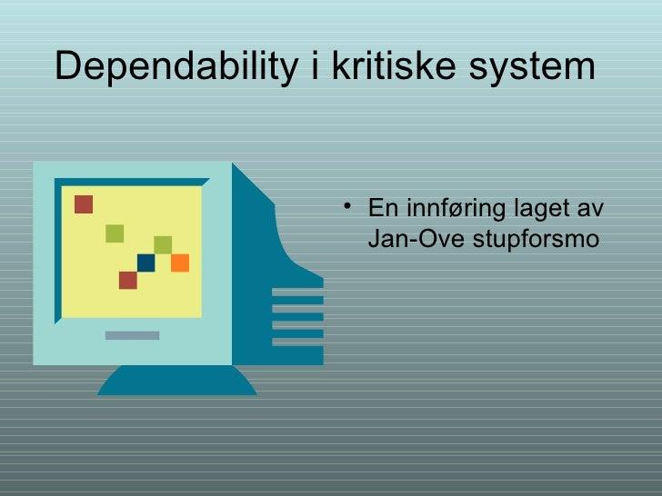 Dependability i kritiske system <ul><li>En innføring laget av Jan-Ove stupforsmo </li></ul>