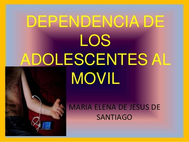 DEPENDENCIA DE LOS ADOLESCENTES AL MOVIL MARIA ELENA DE JESUS DE SANTIAGO