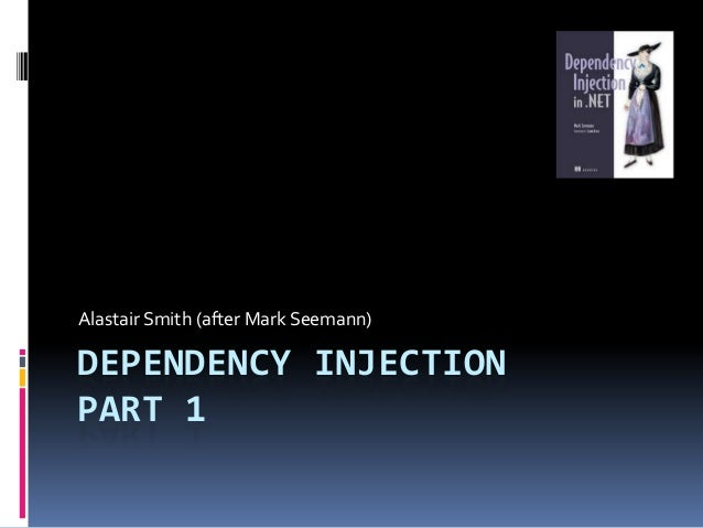 DEPENDENCY INJECTION PART 1 Alastair Smith (after Mark Seemann)