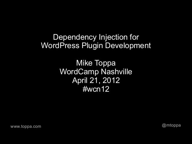 Dependency Injection for            WordPress Plugin Development                    Mike Toppa                WordCamp Nas...
