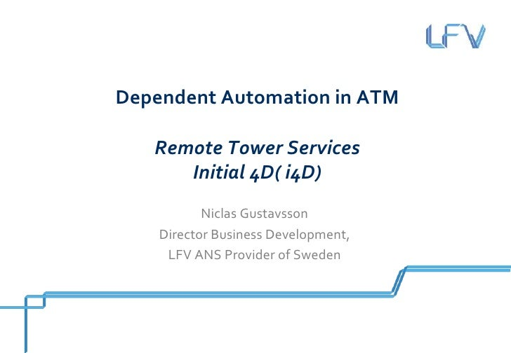 Dependent Automation in ATM   Remote Tower Services      Initial 4D( i4D)           Niclas Gustavsson    Director Business...