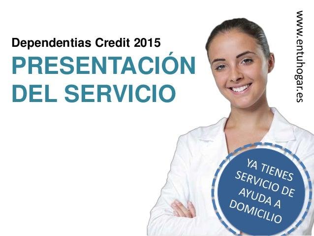 Dependentias Credit 2015 PRESENTACIÓN DEL SERVICIO www.entuhogar.es