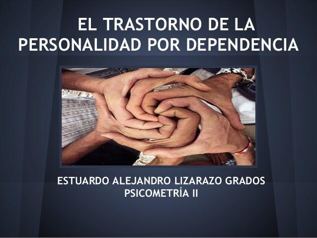 EL TRASTORNO DE LAPERSONALIDAD POR DEPENDENCIAESTUARDO ALEJANDRO LIZARAZO GRADOSPSICOMETRÍA II