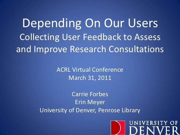 Depending On Our UsersCollecting User Feedback to Assess and Improve Research Consultations<br />ACRL Virtual Conference<b...