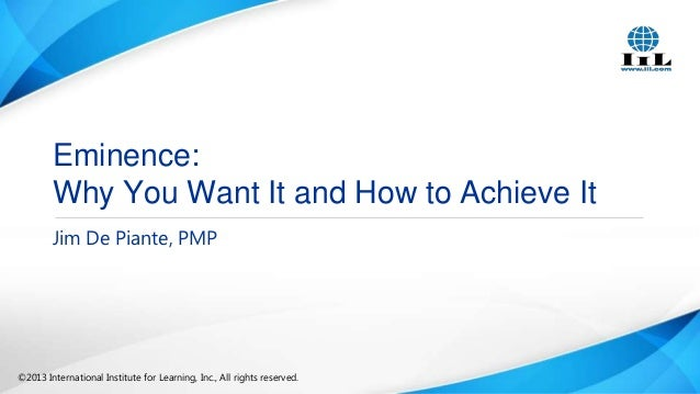 Eminence: Why You Want It and How to Achieve It Jim De Piante, PMP  ©2013 International Institute for Learning, Inc., All ...