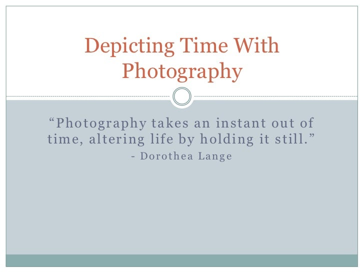 """Depicting Time With        Photography""""Photography takes an instant out oftime, altering life by holding it still.""""       ..."""
