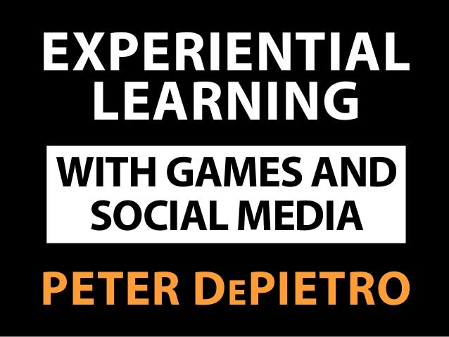 EXPERIENTIALLEARNINGPETER DEPIETROWITH GAMES ANDSOCIAL MEDIA