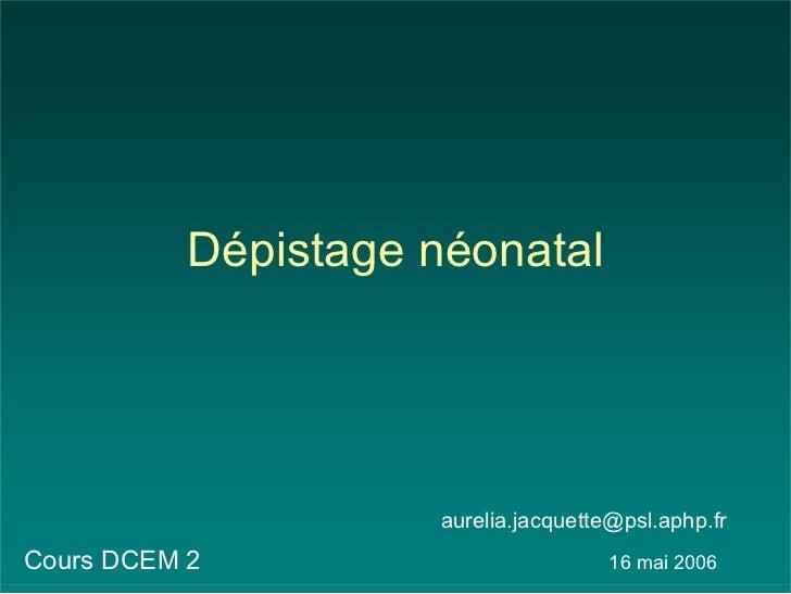 Dépistage néonatal                     aurelia.jacquette@psl.aphp.frCours DCEM 2                          16 mai 2006