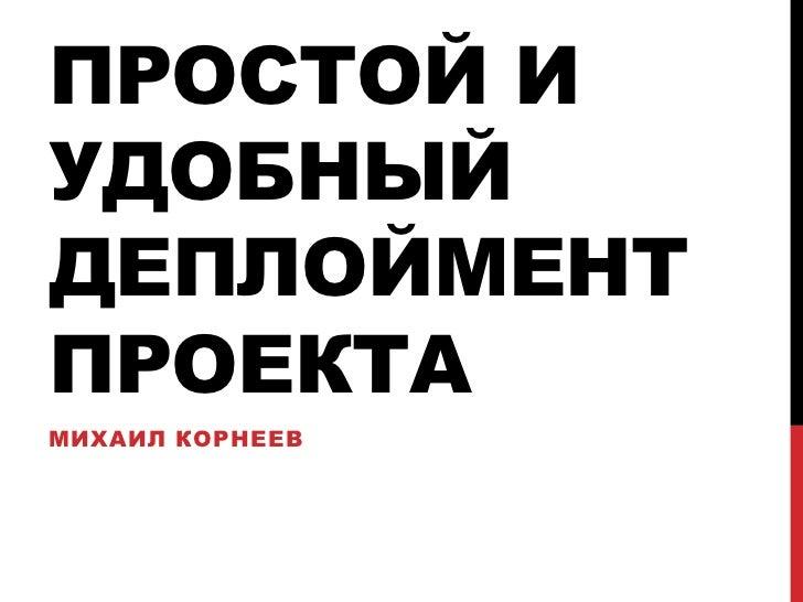 ПРОСТОЙ ИУДОБНЫЙДЕПЛОЙМЕНТПРОЕКТАМИХАИЛ КОРНЕЕВ