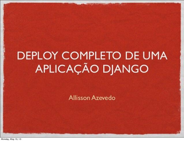 DEPLOY COMPLETO DE UMAAPLICAÇÃO DJANGOAllisson AzevedoMonday, May 13, 13