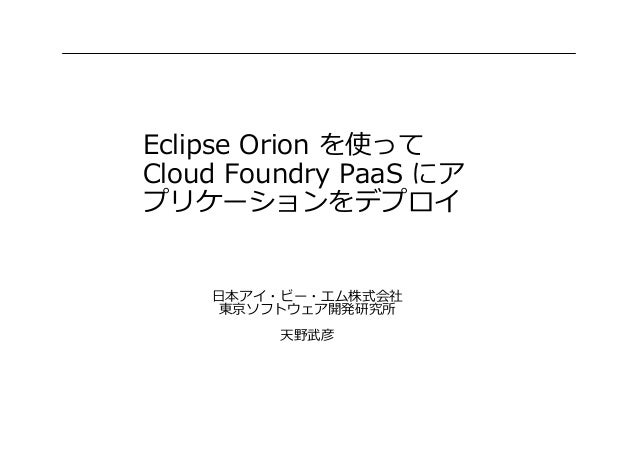 Eclipse Orion を使って Cloud Foundry PaaS にア プリケーションをデプロイ 日本アイ・ビー・エム株式会社 東京ソフトウェア開発研究所 天野武彦