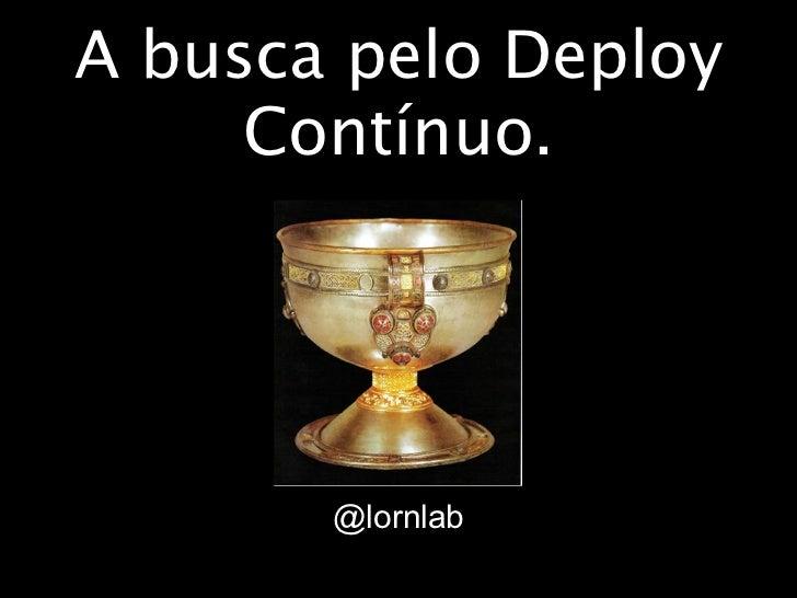 A busca pelo Deploy     Contínuo.       @lornlab