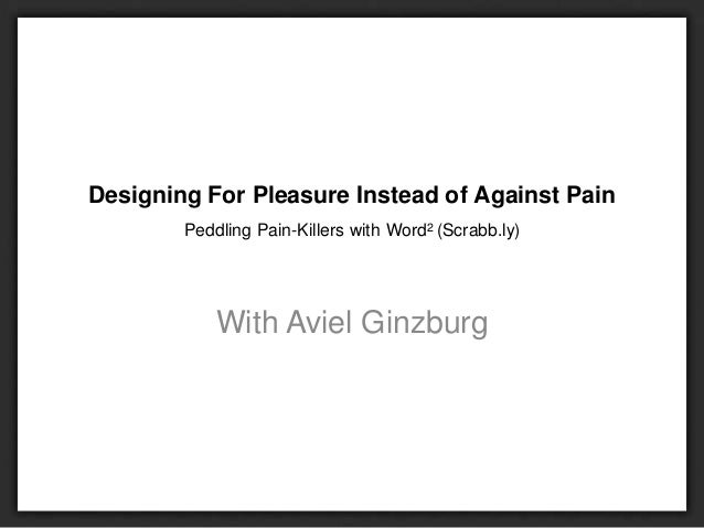 Designing For Pleasure Instead of Against Pain Peddling Pain-Killers with Word2 (Scrabb.ly) With Aviel Ginzburg