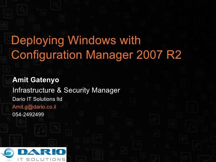 Deploying Windows with Configuration Manager 2007 R2 Amit Gatenyo Infrastructure & Security Manager Dario IT Solutions ltd...