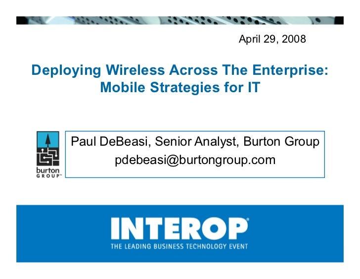 April 29, 2008  Deploying Wireless Across The Enterprise:          Mobile Strategies for IT        Paul DeBeasi, Senior An...