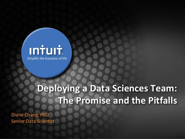 Simplify the business of life  Deploying a Data Sciences Team: The Promise and the Pitfalls Diane Chang, PhD Senior Data S...